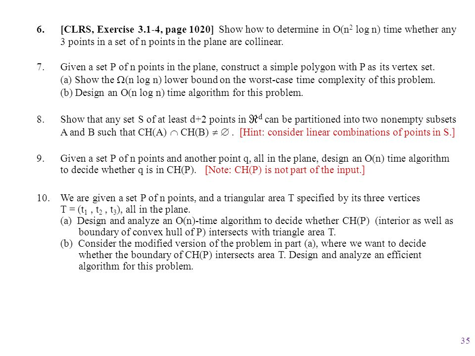 [CLRS, Exercise 3.1-4, page 1020] Show how to determine in O(n2 log n) time whether any 3 points in a set of n points in the plane are collinear.